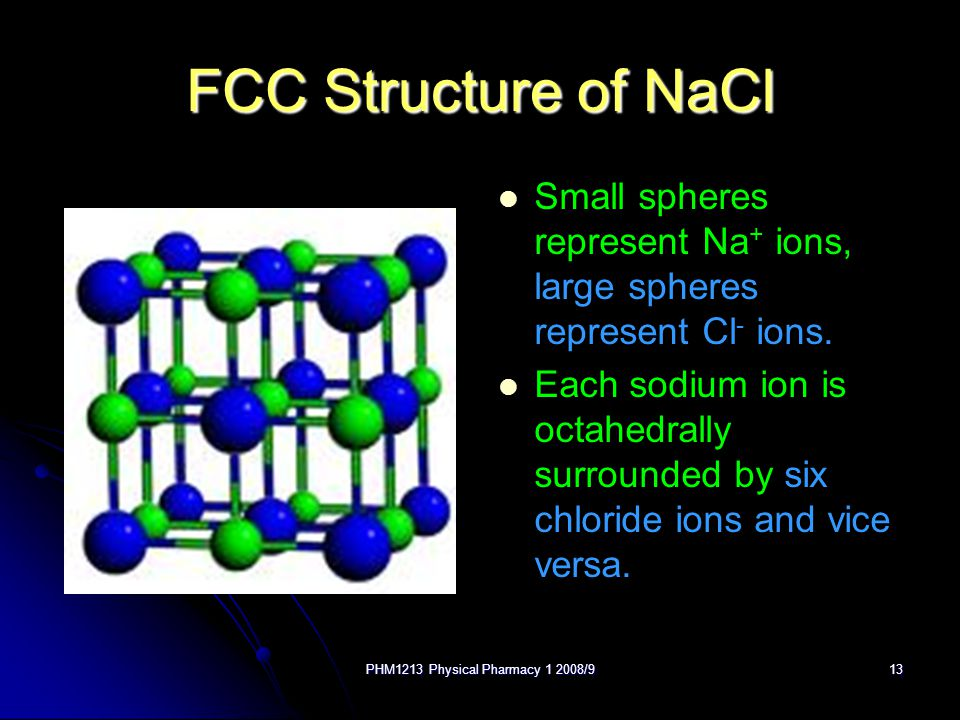 PHM1213 Physical Pharmacy 1 2008/913 FCC Structure of NaCl Small spheres represent Na + ions, large spheres represent Cl - ions.