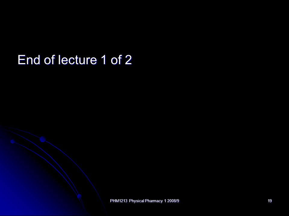 PHM1213 Physical Pharmacy 1 2008/919 End of lecture 1 of 2