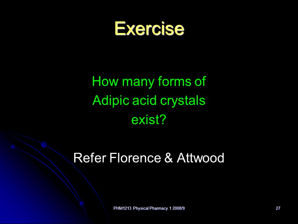 PHM1213 Physical Pharmacy 1 2008/927 Exercise How many forms of Adipic acid crystals exist? Refer Florence & Attwood