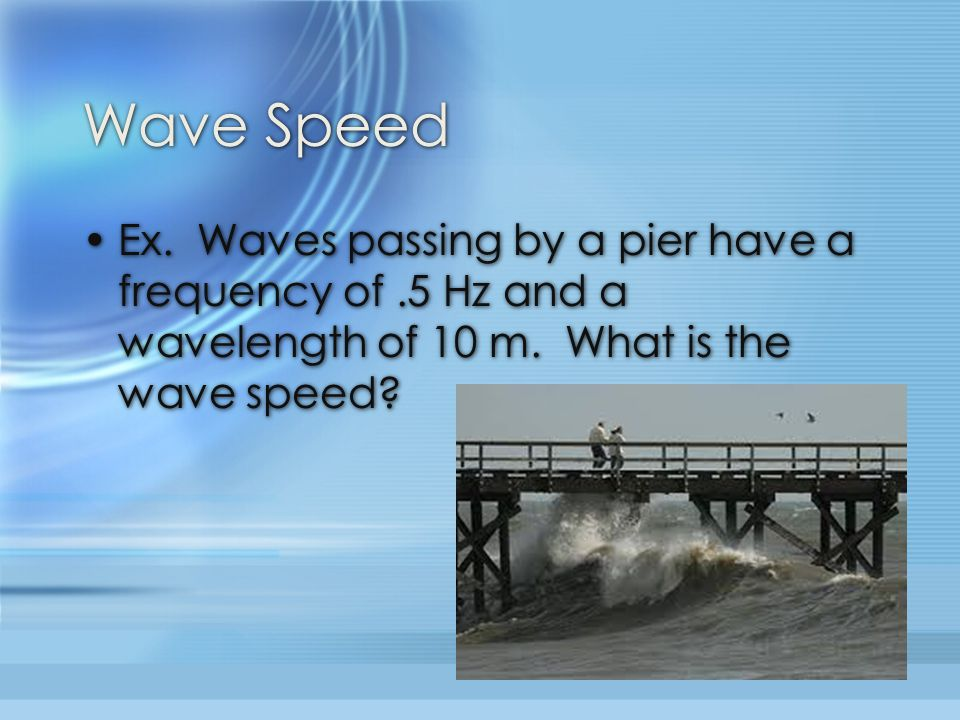 Wave Speed Ex.Waves passing by a pier have a frequency of.5 Hz and a wavelength of 10 m.