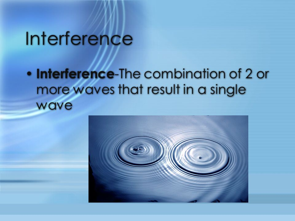 Interference Interference -The combination of 2 or more waves that result in a single wave