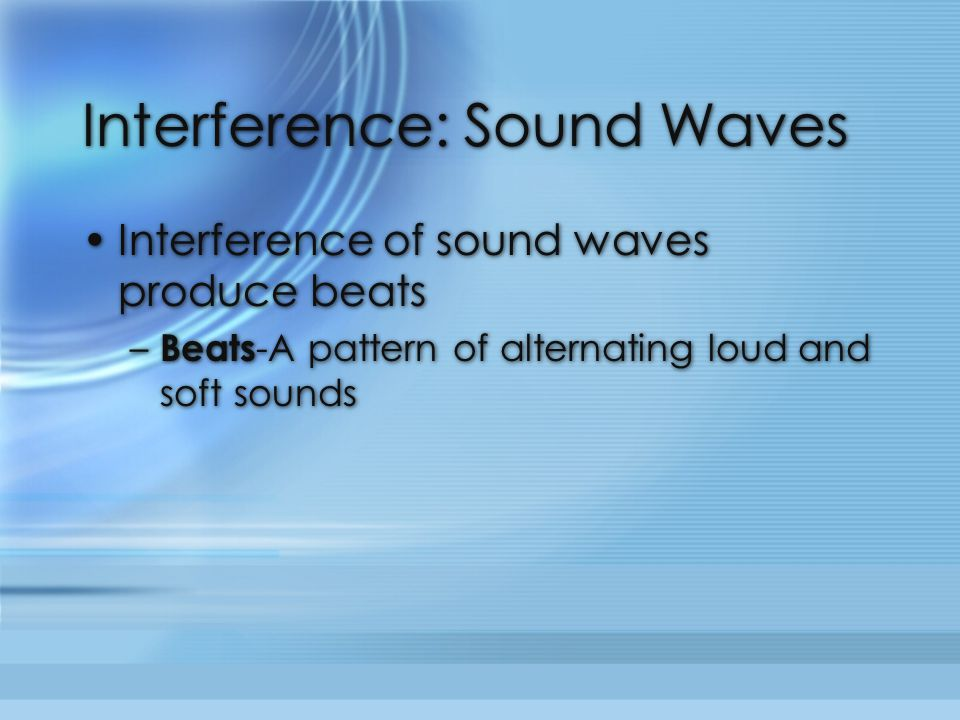 Interference: Sound Waves Interference of sound waves produce beats – Beats -A pattern of alternating loud and soft sounds Interference of sound waves produce beats – Beats -A pattern of alternating loud and soft sounds