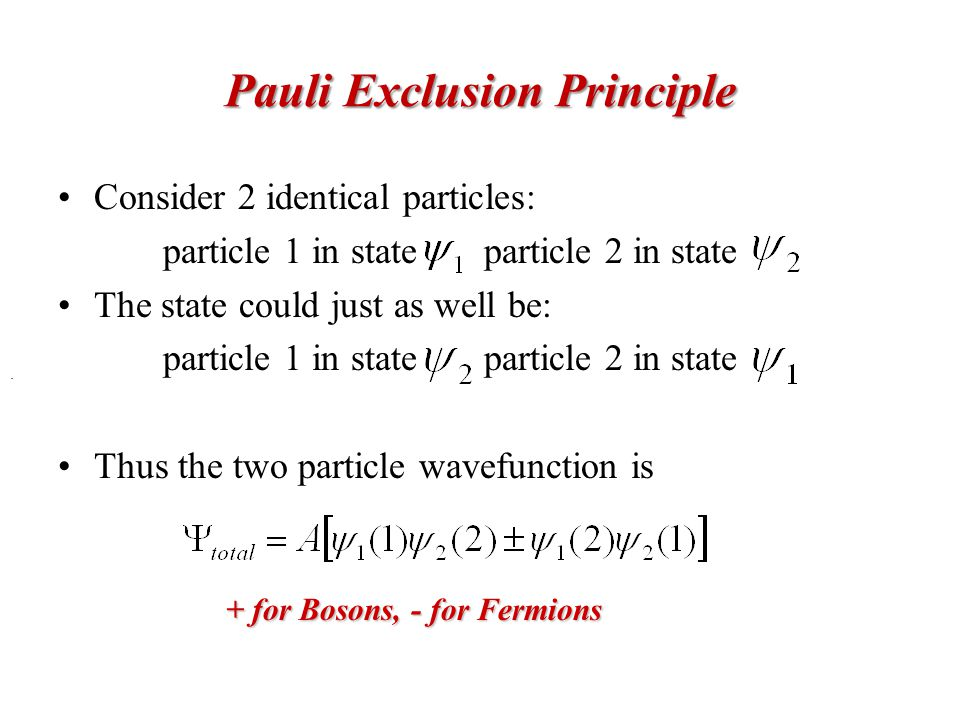 Pauli Exclusion Principle Consider 2 identical particles: particle 1 in state particle 2 in state The state could just as well be: particle 1 in state particle 2 in state Thus the two particle wavefunction is.