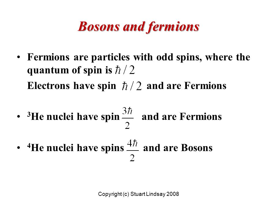 Bosons and fermions Fermions are particles with odd spins, where the quantum of spin is Electrons have spin and are Fermions 3 He nuclei have spin and