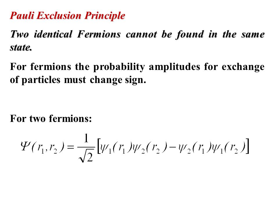 Two identical Fermions cannot be found in the same state. For fermions the probability amplitudes for exchange of particles must change sign. For two