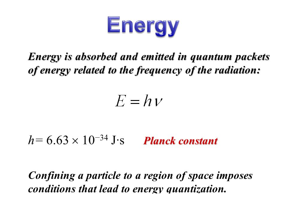 Energy is absorbed and emitted in quantum packets of energy related to the frequency of the radiation: Planck constant h= 6.63  10 −34 J·s Planck con