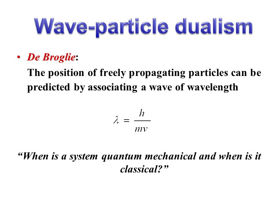 De BroglieDe Broglie: The position of freely propagating particles can be predicted by associating a wave of wavelength When is a system quantum mechanical and when is it classical Copyright (c) Stuart Lindsay 2008
