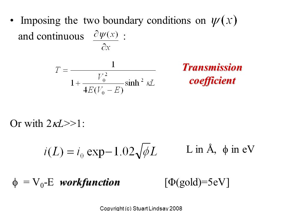 Imposing the two boundary conditions on and continuous : Or with 2  L>>1: workfunction  = V 0 -E workfunction [Φ(gold)=5eV] L in Å,  in eV Copyright (c) Stuart Lindsay 2008 Transmissioncoefficient