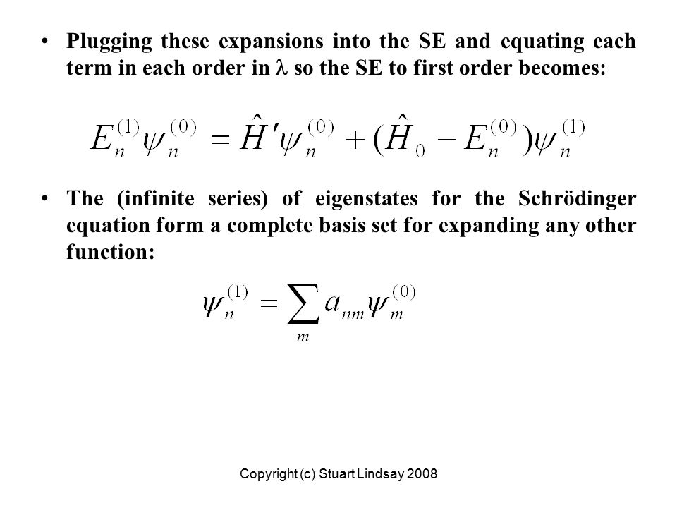 Plugging these expansions into the SE and equating each term in each order in so the SE to first order becomes: The (infinite series) of eigenstates for the Schrödinger equation form a complete basis set for expanding any other function: Copyright (c) Stuart Lindsay 2008