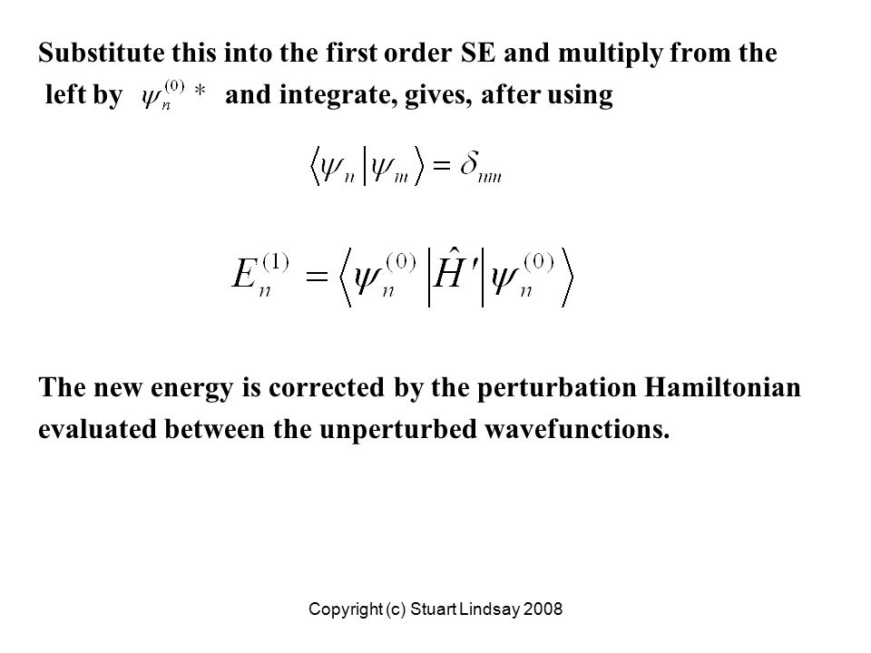 Substitute this into the first order SE and multiply from the left by and integrate, gives, after using The new energy is corrected by the perturbation Hamiltonian evaluated between the unperturbed wavefunctions.