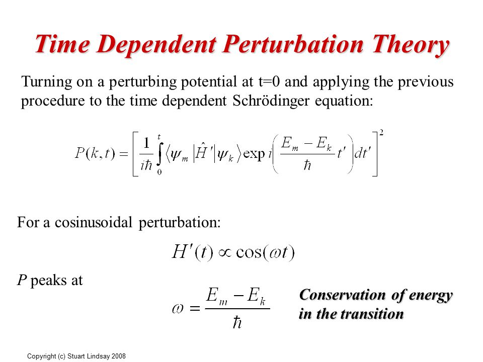 Time Dependent Perturbation Theory Turning on a perturbing potential at t=0 and applying the previous procedure to the time dependent Schrödinger equation: For a cosinusoidal perturbation: P peaks at Conservation of energy in the transition Copyright (c) Stuart Lindsay 2008