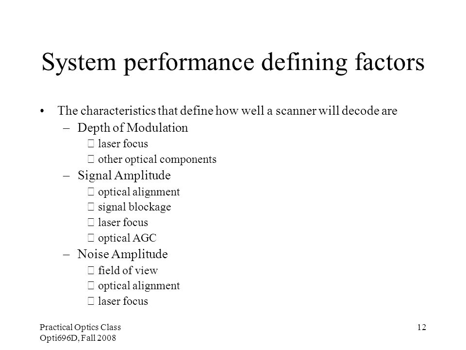 Practical Optics Class Opti696D, Fall 2008 12 System performance defining factors The characteristics that define how well a scanner will decode are –