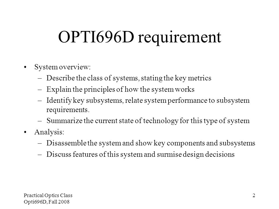 Practical Optics Class Opti696D, Fall 2008 2 OPTI696D requirement System overview: –Describe the class of systems, stating the key metrics –Explain th