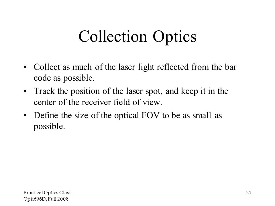Practical Optics Class Opti696D, Fall 2008 27 Collection Optics Collect as much of the laser light reflected from the bar code as possible. Track the