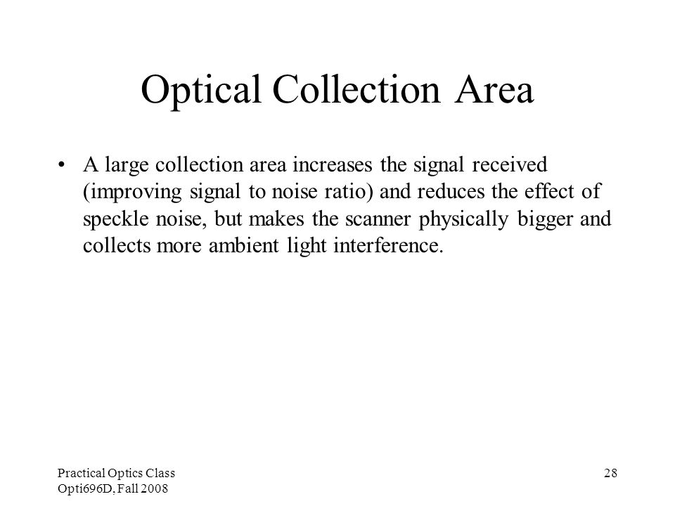Practical Optics Class Opti696D, Fall 2008 28 Optical Collection Area A large collection area increases the signal received (improving signal to noise