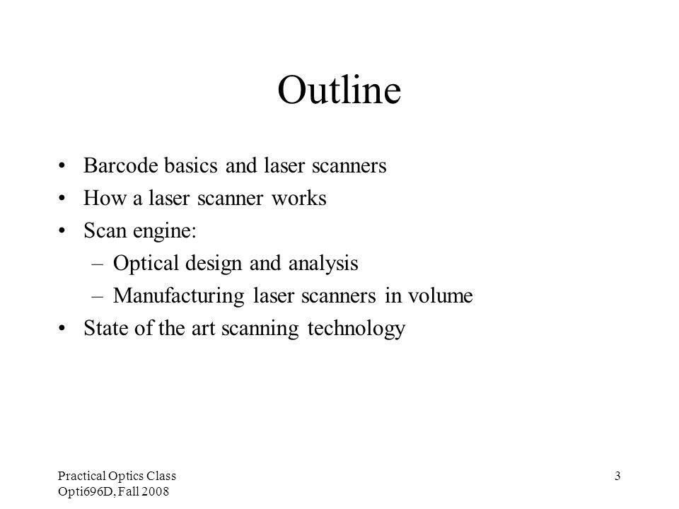 Practical Optics Class Opti696D, Fall 2008 4 Barcode basics: Type of barcodes 1D barcode –UPC –Code 39 –Code 128 –etc 2D barcode –PDF 417 –MaxiCode –etc