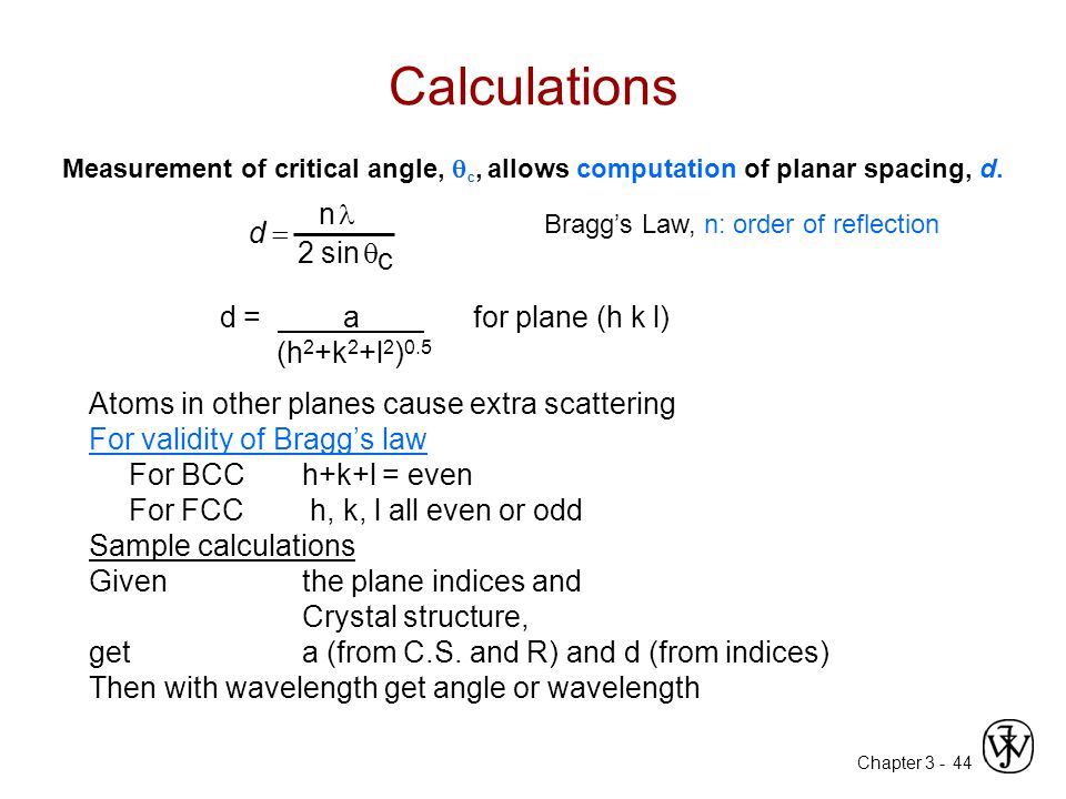 Chapter 3 -44 Calculations d = a for plane (h k l) (h 2 +k 2 +l 2 ) 0.5 Atoms in other planes cause extra scattering For validity of Bragg's law For BCC h+k+l = even For FCC h, k, l all even or odd Sample calculations Given the plane indices and Crystal structure, get a (from C.S.