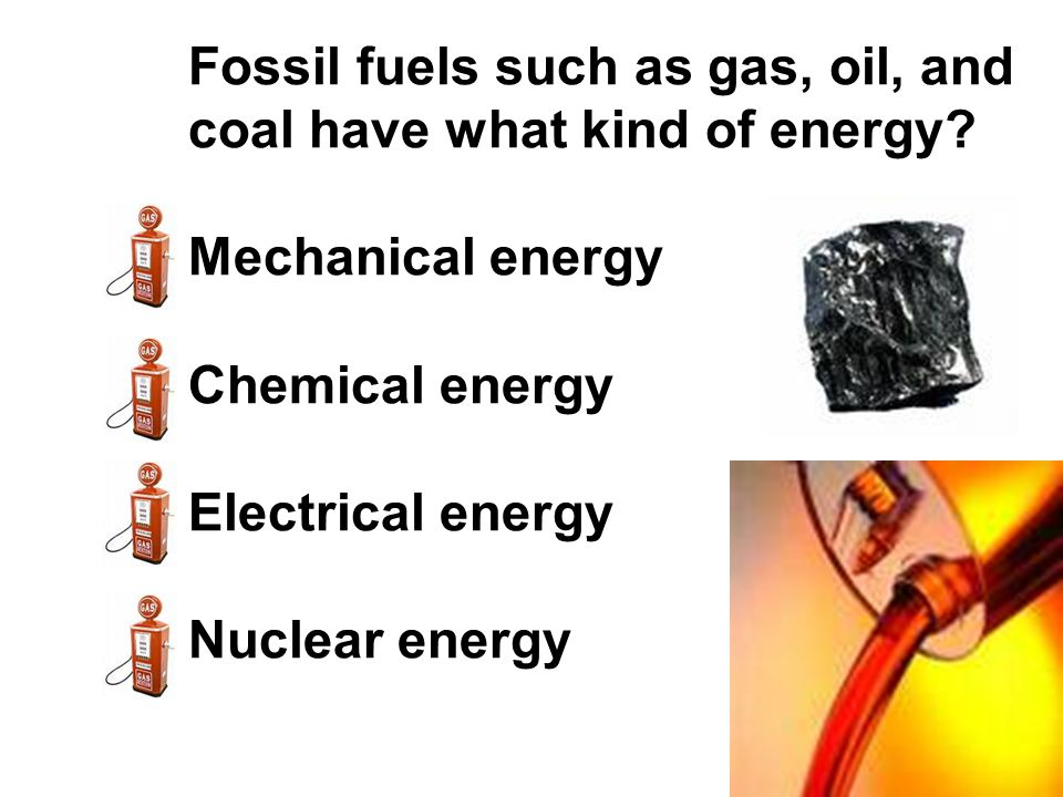 Fossil fuels such as gas, oil, and coal have what kind of energy? Mechanical energy Chemical energy Electrical energy Nuclear energy