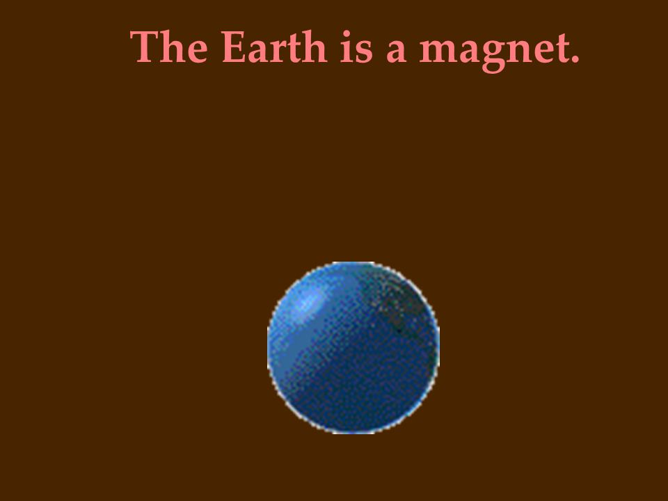 The Earth is a magnet.