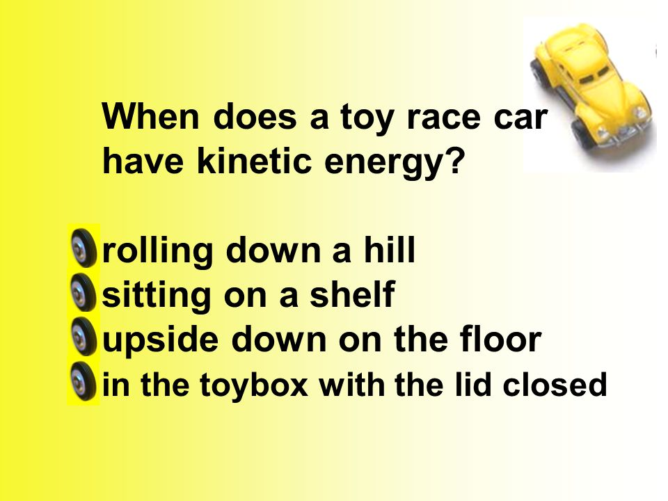 When does a toy race car have kinetic energy? rolling down a hill sitting on a shelf upside down on the floor in the toybox with the lid closed