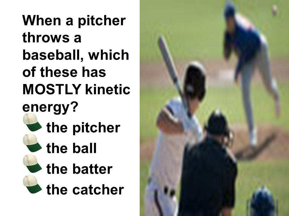 When a pitcher throws a baseball, which of these has MOSTLY kinetic energy? the pitcher the ball the batter the catcher