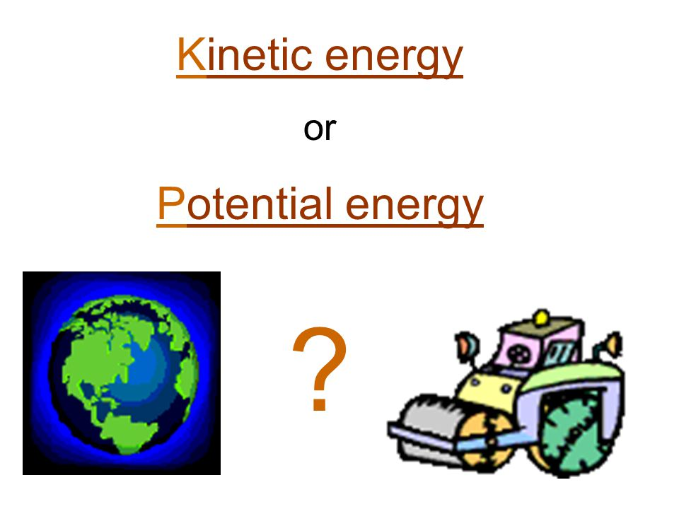 Kinetic energyinetic energy or Potential energyotential energy ?