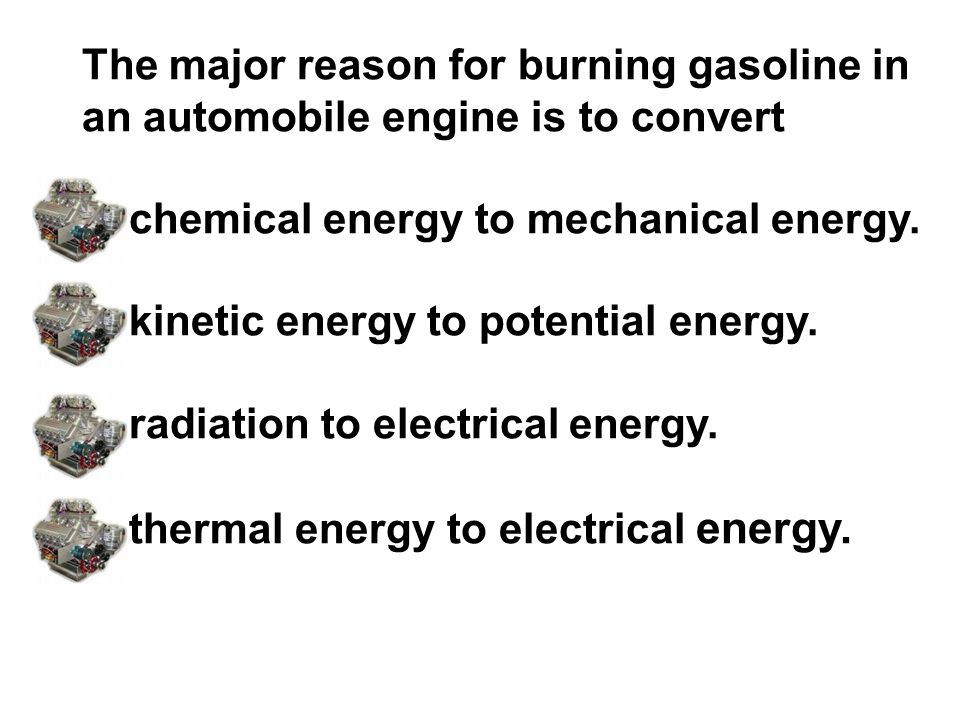 The major reason for burning gasoline in an automobile engine is to convert chemical energy to mechanical energy. kinetic energy to potential energy.