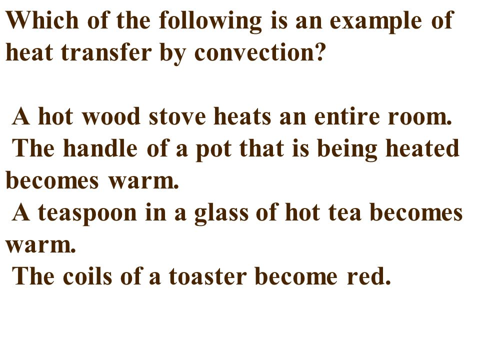 Which of the following is an example of heat transfer by convection? A hot wood stove heats an entire room. The handle of a pot that is being heated b