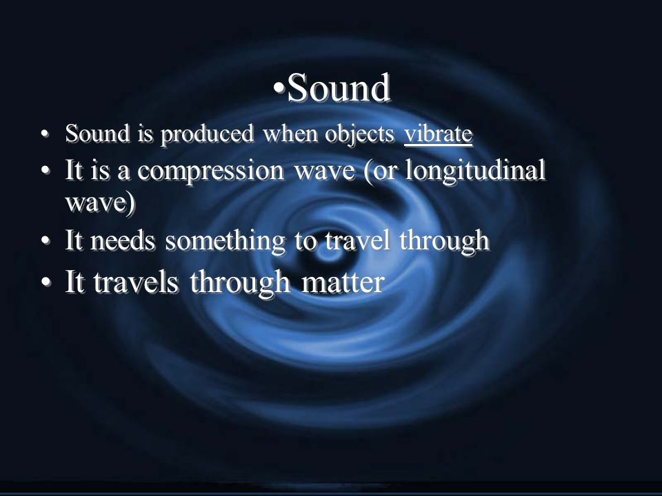 Sound Sound is produced when objects vibrate It is a compression wave (or longitudinal wave) It needs something to travel through It travels through matter Sound is produced when objects vibrate It is a compression wave (or longitudinal wave) It needs something to travel through It travels through matter