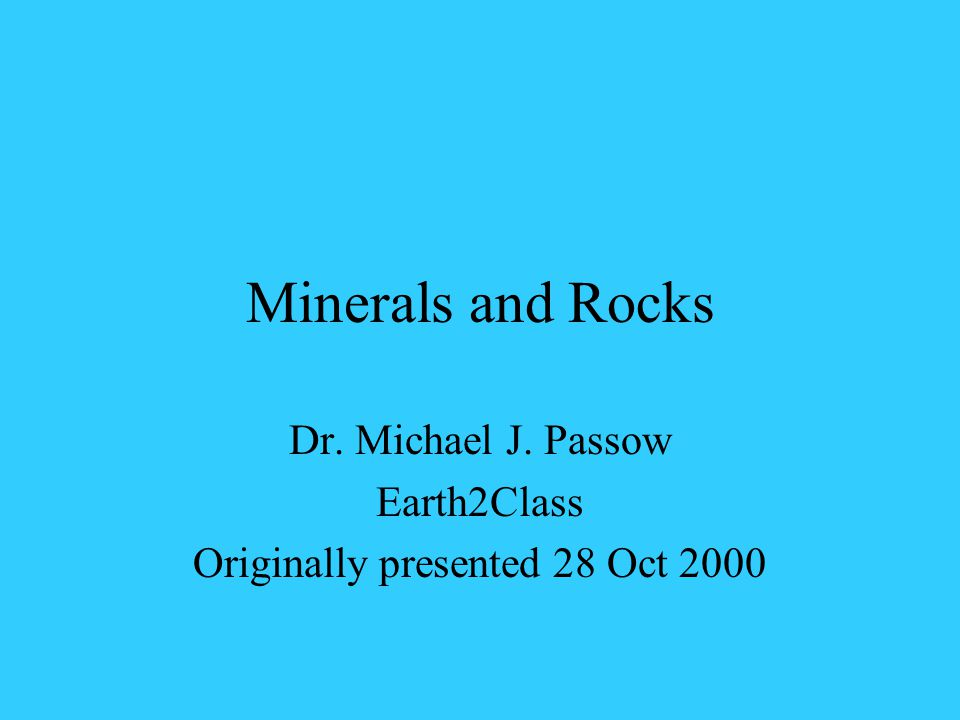Minerals and Rocks Dr. Michael J. Passow Earth2Class Originally presented 28 Oct 2000