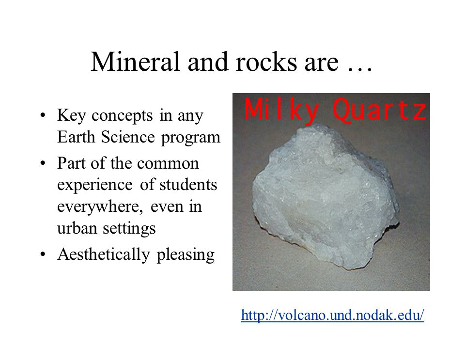 Mineral and rocks are … Key concepts in any Earth Science program Part of the common experience of students everywhere, even in urban settings Aesthetically pleasing http://volcano.und.nodak.edu/