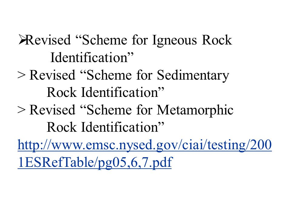  Revised Scheme for Igneous Rock Identification > Revised Scheme for Sedimentary Rock Identification > Revised Scheme for Metamorphic Rock Identification http://www.emsc.nysed.gov/ciai/testing/200 1ESRefTable/pg05,6,7.pdf