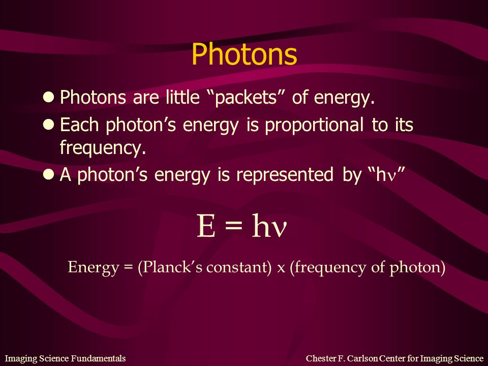 """Imaging Science Fundamentals Chester F. Carlson Center for Imaging Science Photons lPhotons are little """"packets"""" of energy. lEach photon's energy is p"""