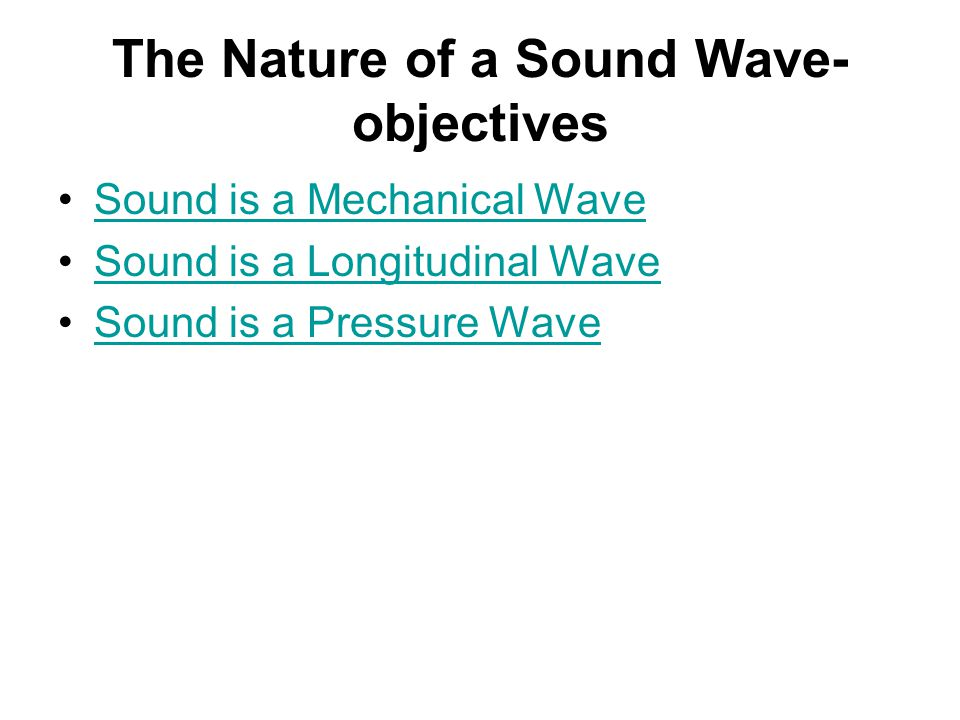 Lesson 1: The Nature of a Sound Wave Sound is a Mechanical Wave Sound is a Longitudinal Wave Sound is a Pressure Wave Lesson 2: Sound Properties and T