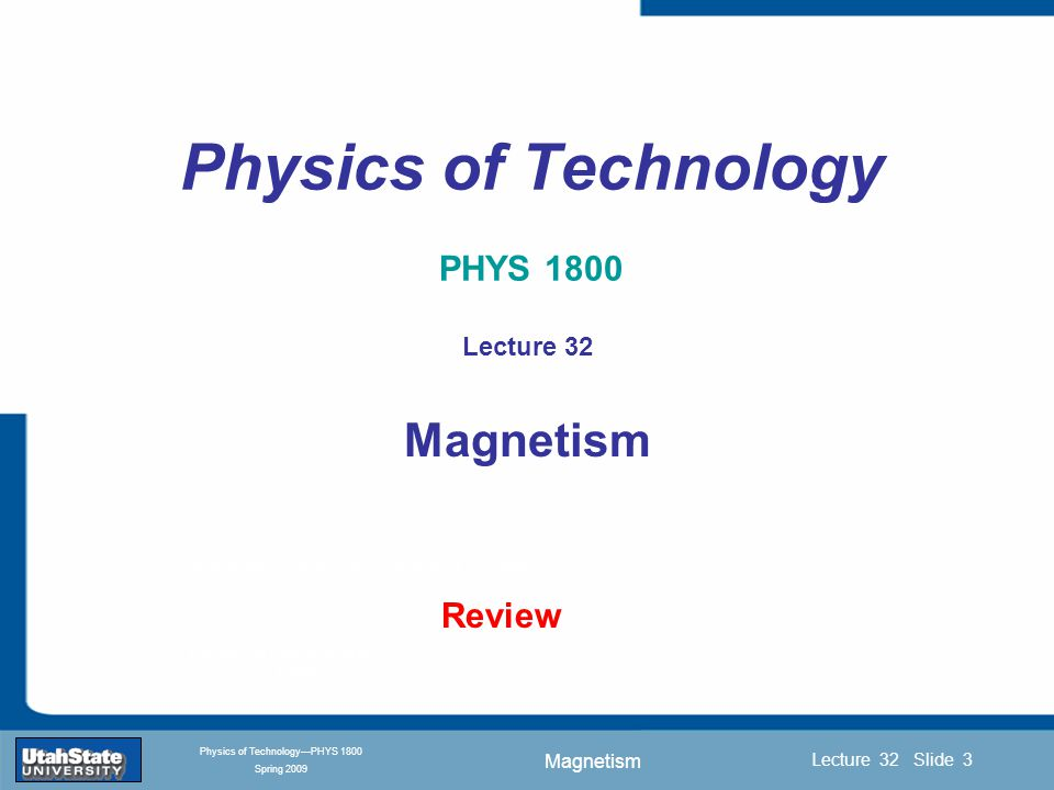Magnetism Introduction Section 0 Lecture 1 Slide 3 Lecture 32 Slide 3 INTRODUCTION TO Modern Physics PHYX 2710 Fall 2004 Physics of Technology—PHYS 1800 Spring 2009 Physics of Technology PHYS 1800 Review Lecture 32 Magnetism