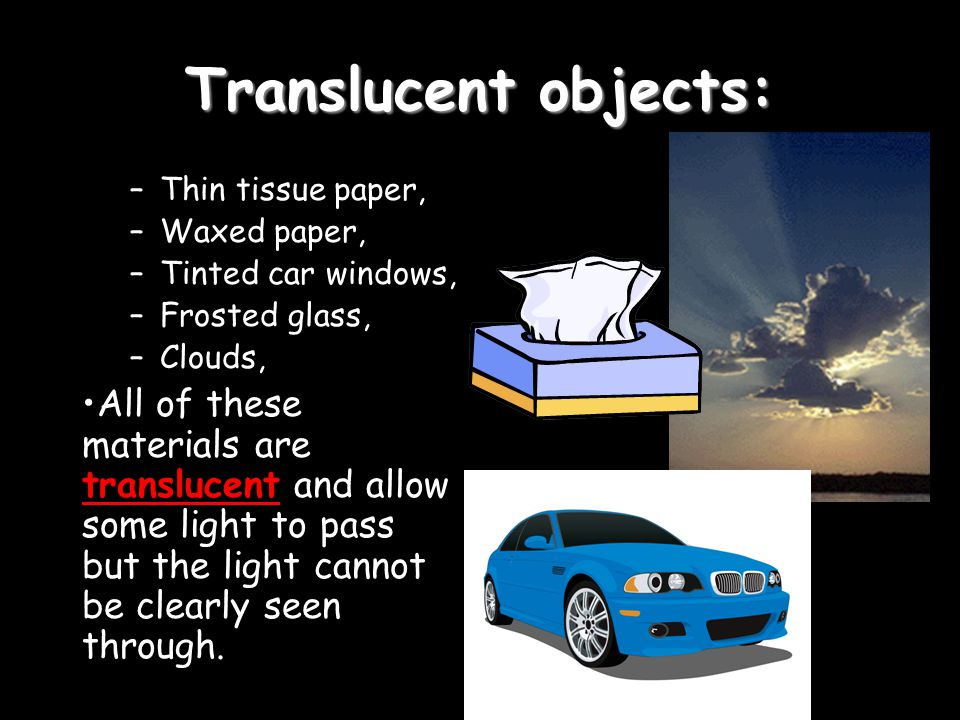 Translucent objects: –Thin tissue paper, –Waxed paper, –Tinted car windows, –Frosted glass, –Clouds, All of these materials are translucent and allow some light to pass but the light cannot be clearly seen through.