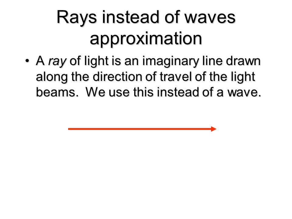 Rays instead of waves approximation A ray of light is an imaginary line drawn along the direction of travel of the light beams. We use this instead of