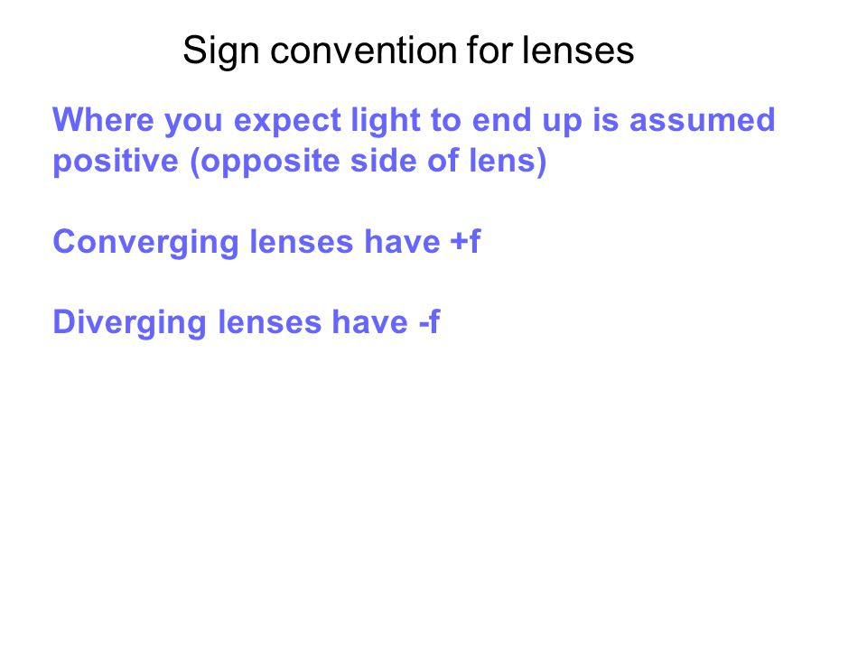 Sign convention for lenses Where you expect light to end up is assumed positive (opposite side of lens) Converging lenses have +f Diverging lenses hav