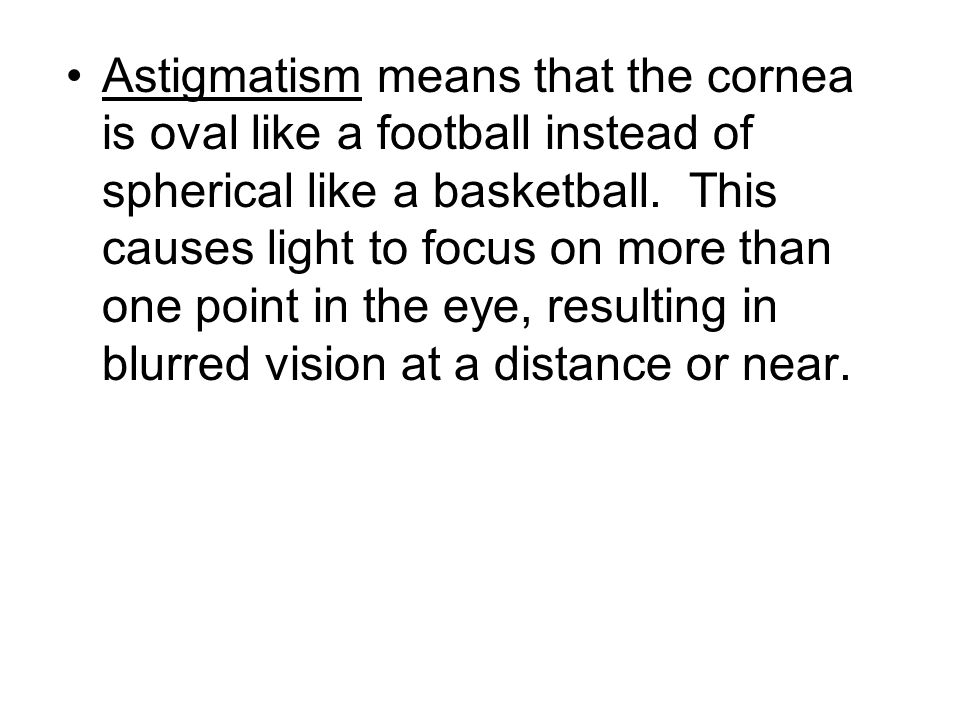 Astigmatism means that the cornea is oval like a football instead of spherical like a basketball. This causes light to focus on more than one point in