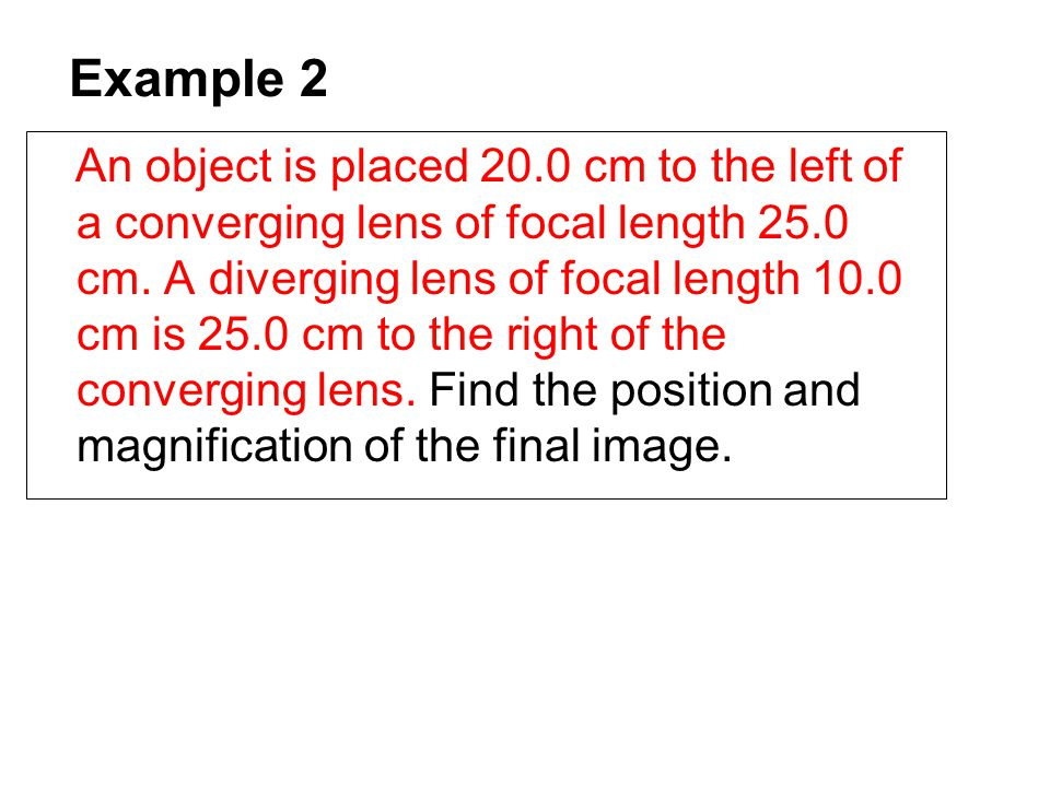 Example 2 An object is placed 20.0 cm to the left of a converging lens of focal length 25.0 cm. A diverging lens of focal length 10.0 cm is 25.0 cm to
