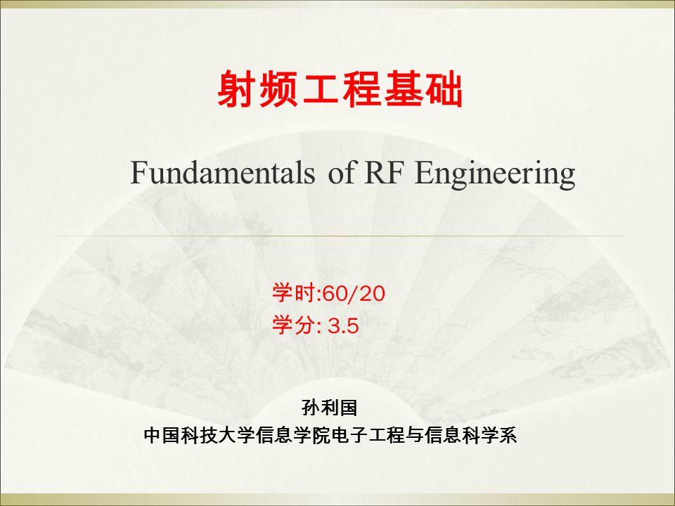 射频工程基础 Fundamentals of RF Engineering 学时 :60/20 学分 : 3.5 孙利国 中国科技大学信息学院电子工程与信息科学系