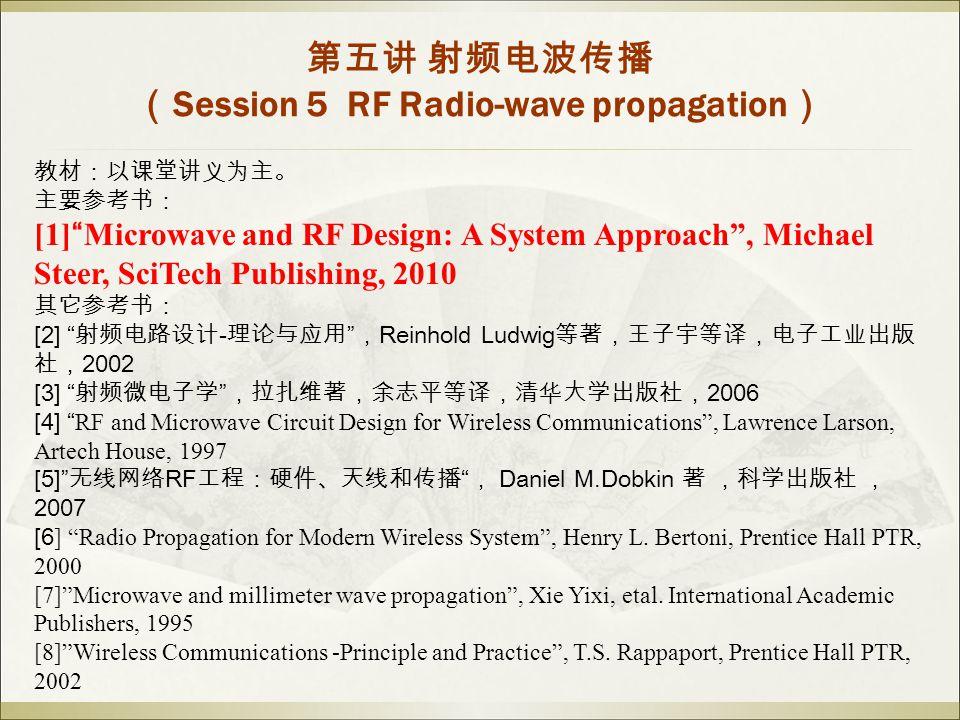 教材:以课堂讲义为主。 主要参考书: [1] Microwave and RF Design: A System Approach , Michael Steer, SciTech Publishing, 2010 其它参考书: [2] 射频电路设计 - 理论与应用 , Reinhold Ludwig 等著,王子宇等译,电子工业出版 社, 2002 [3] 射频微电子学 ,拉扎维著,余志平等译,清华大学出版社, 2006 [4] RF and Microwave Circuit Design for Wireless Communications , Lawrence Larson, Artech House, 1997 [5] 无线网络 RF 工程:硬件、天线和传播 , Daniel M.Dobkin 著 ,科学出版社 , 2007 [6 ] Radio Propagation for Modern Wireless System , Henry L.