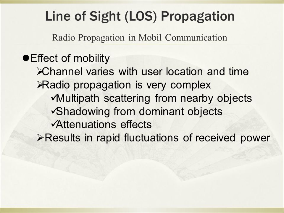 Radio Propagation in Mobil Communication Line of Sight (LOS) Propagation Effect of mobility  Channel varies with user location and time  Radio propagation is very complex Multipath scattering from nearby objects Shadowing from dominant objects Attenuations effects  Results in rapid fluctuations of received power