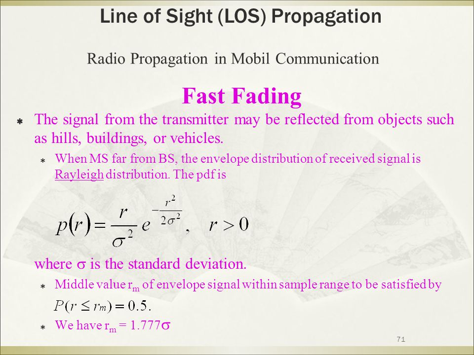 71 Fast Fading  The signal from the transmitter may be reflected from objects such as hills, buildings, or vehicles.