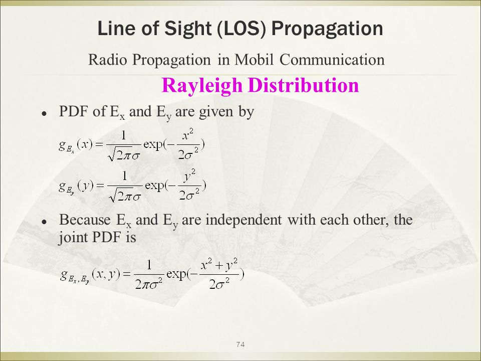 74 Rayleigh Distribution Line of Sight (LOS) Propagation PDF of E x and E y are given by Because E x and E y are independent with each other, the joint PDF is Radio Propagation in Mobil Communication