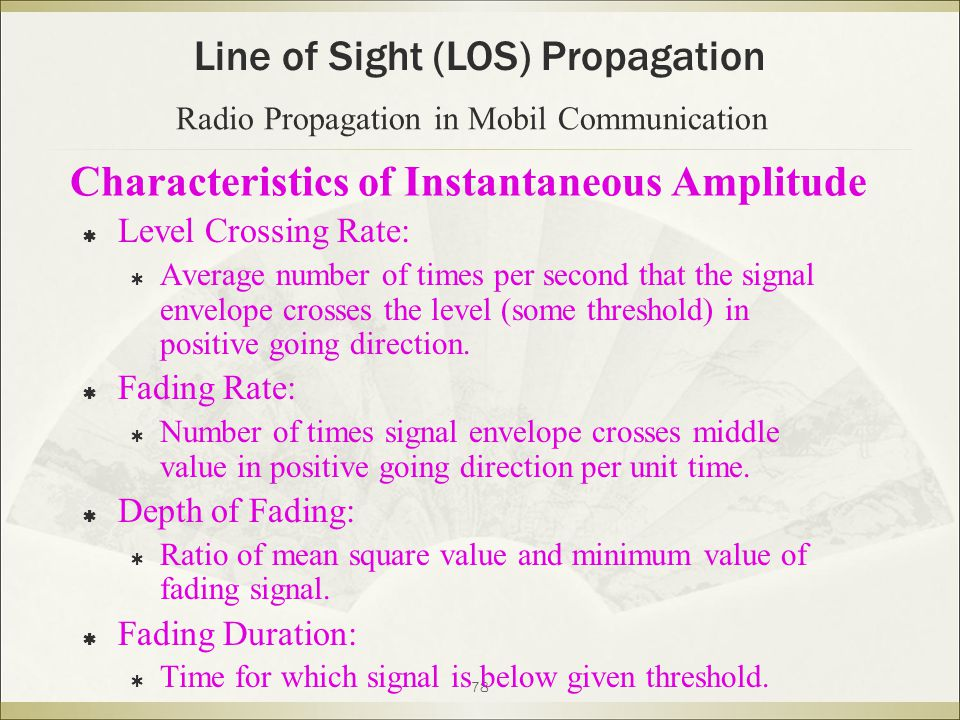 78 Characteristics of Instantaneous Amplitude  Level Crossing Rate:  Average number of times per second that the signal envelope crosses the level (some threshold) in positive going direction.