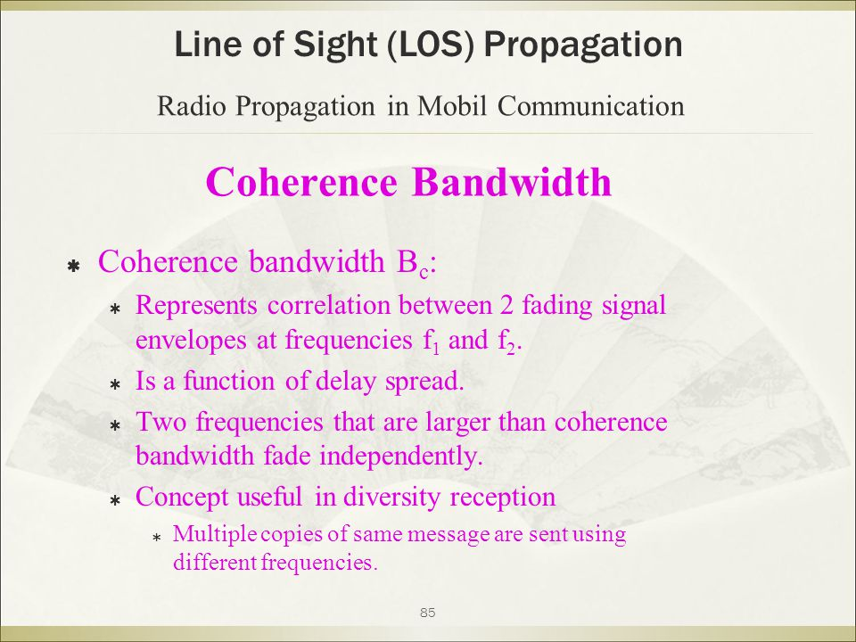 85 Coherence Bandwidth  Coherence bandwidth B c :  Represents correlation between 2 fading signal envelopes at frequencies f 1 and f 2.