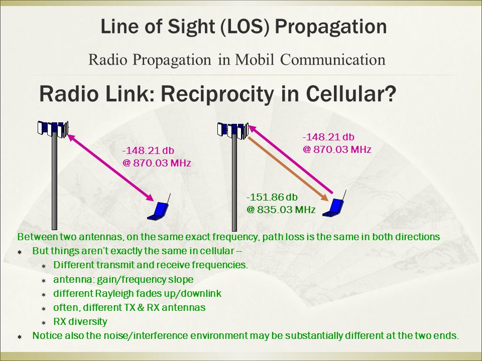 Radio Link: Reciprocity in Cellular? Between two antennas, on the same exact frequency, path loss is the same in both directions  But things aren't e