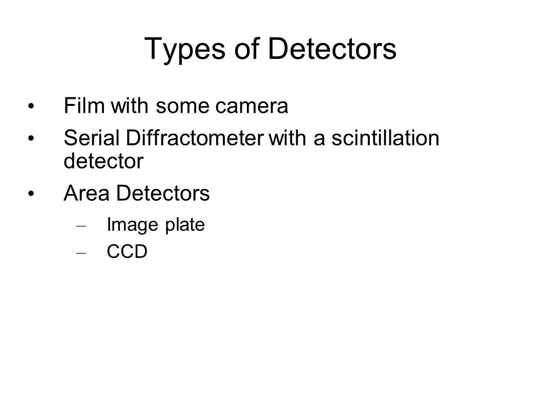 Types of Detectors Film with some camera Serial Diffractometer with a scintillation detector Area Detectors – Image plate – CCD