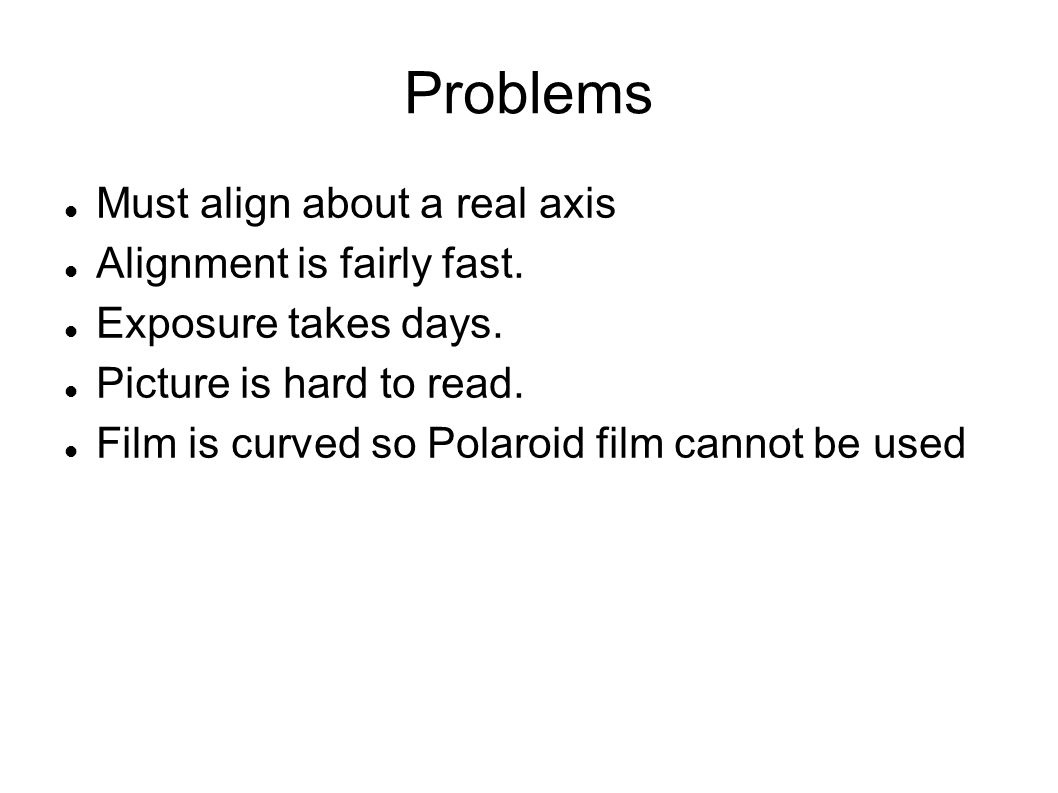 Problems Must align about a real axis Alignment is fairly fast. Exposure takes days. Picture is hard to read. Film is curved so Polaroid film cannot b